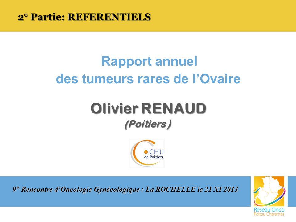 Rapport annuel des tumeurs rares de lOvaire Olivier RENAUD (Poitiers ) (Poitiers ) 2° Partie: REFERENTIELS 9° Rencontre dOncologie Gynécologique : La