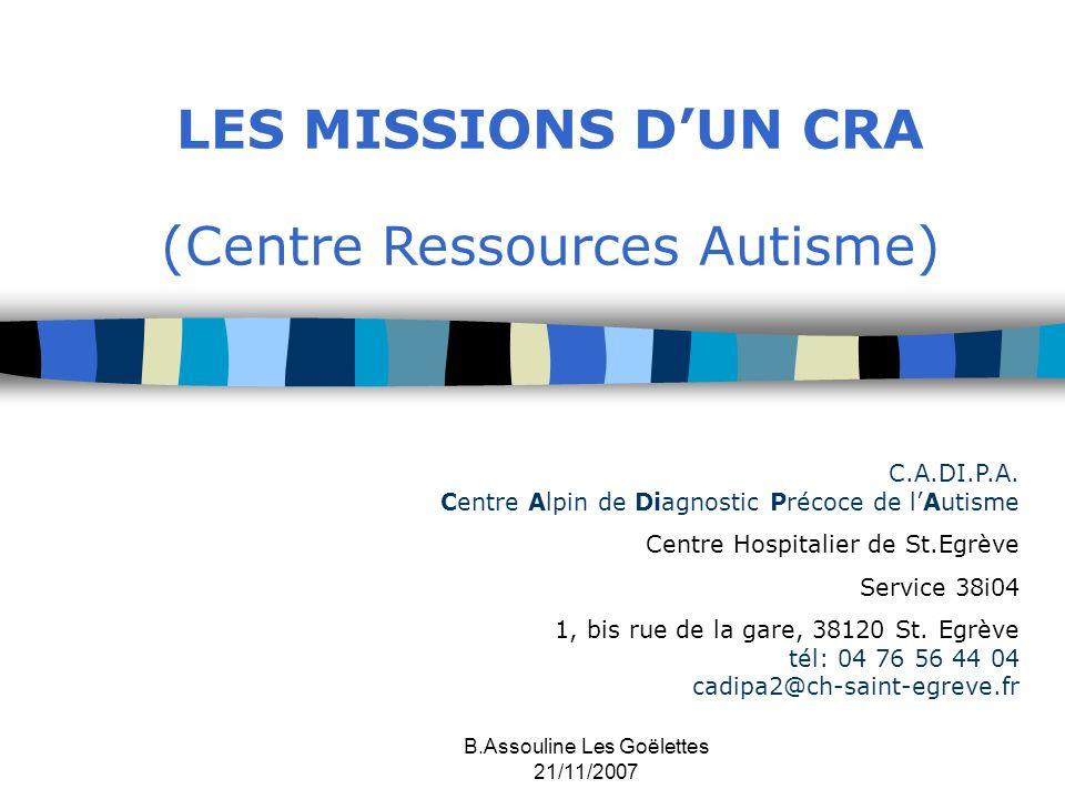 B.Assouline Les Goëlettes 21/11/2007 LES MISSIONS DUN CRA (Centre Ressources Autisme) C.A.DI.P.A. Centre Alpin de Diagnostic Précoce de lAutisme Centr