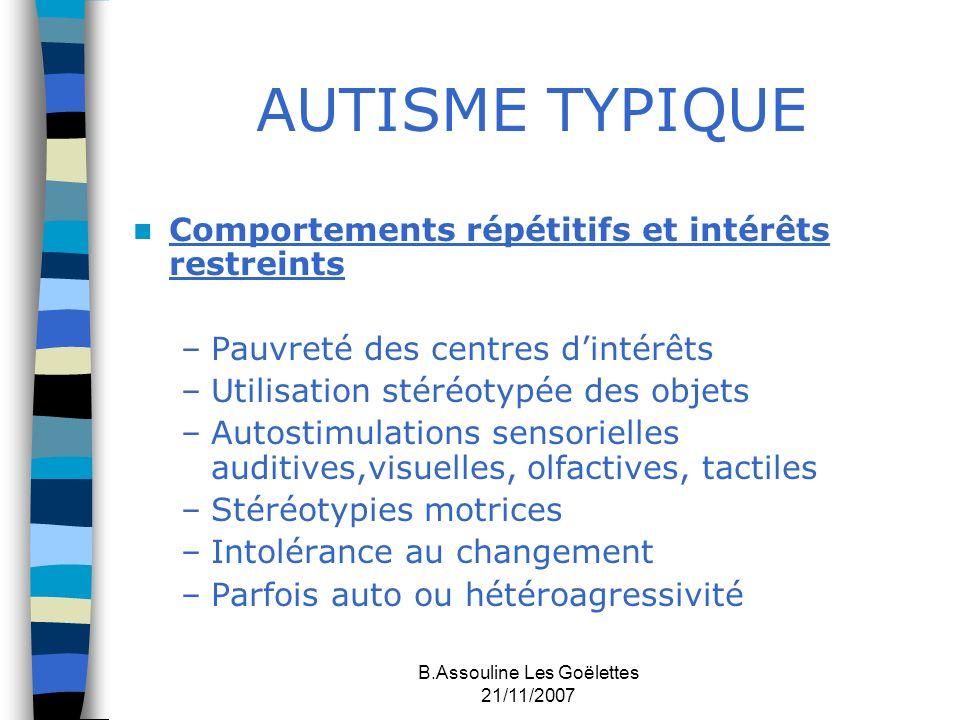 B.Assouline Les Goëlettes 21/11/2007 AUTISME TYPIQUE Comportements répétitifs et intérêts restreints –Pauvreté des centres dintérêts –Utilisation stér