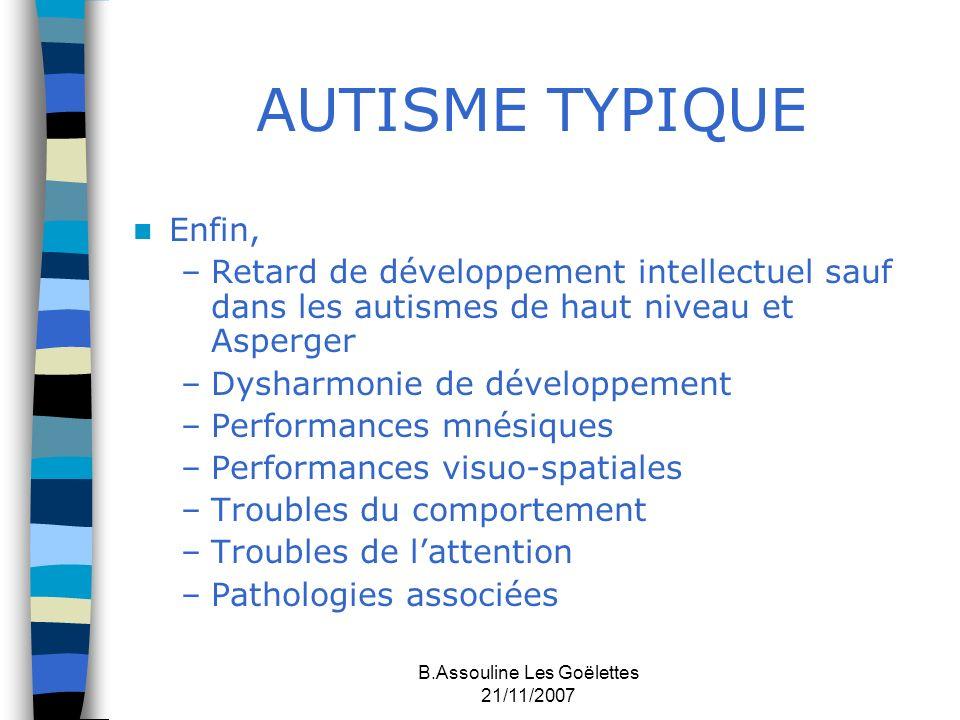 B.Assouline Les Goëlettes 21/11/2007 AUTISME TYPIQUE Enfin, –Retard de développement intellectuel sauf dans les autismes de haut niveau et Asperger –D