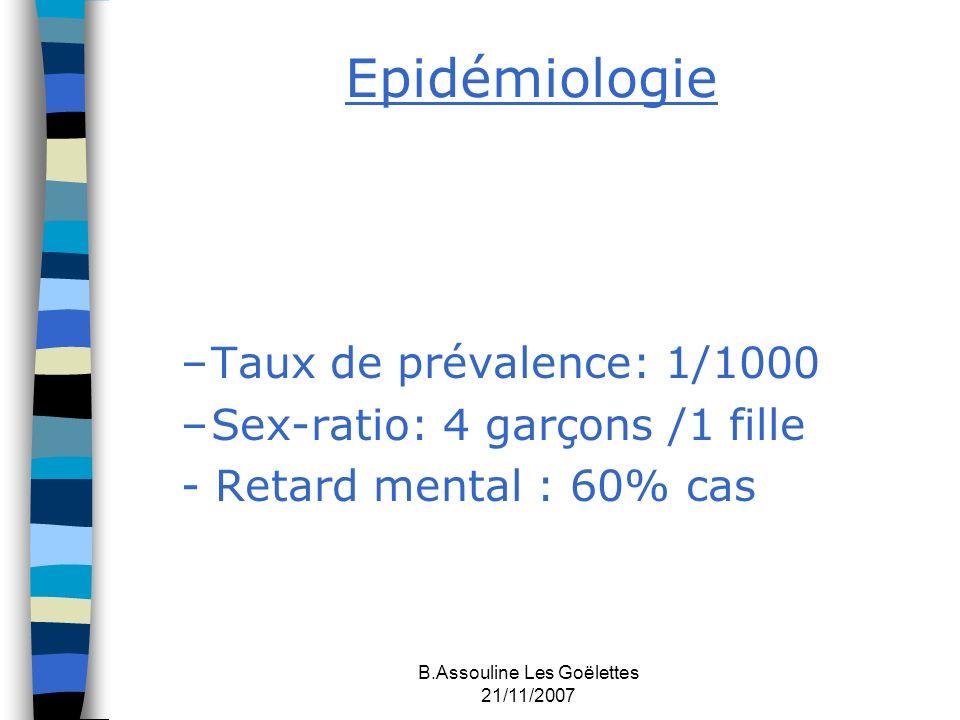 B.Assouline Les Goëlettes 21/11/2007 Epidémiologie –Taux de prévalence: 1/1000 –Sex-ratio: 4 garçons /1 fille - Retard mental : 60% cas