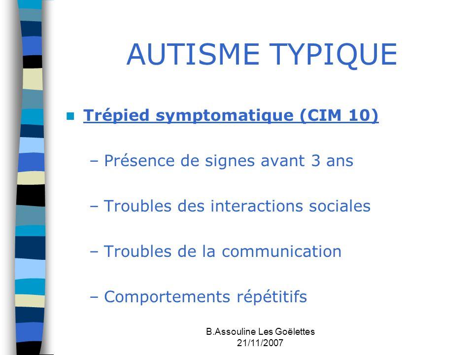 B.Assouline Les Goëlettes 21/11/2007 AUTISME TYPIQUE Trépied symptomatique (CIM 10) –Présence de signes avant 3 ans –Troubles des interactions sociale