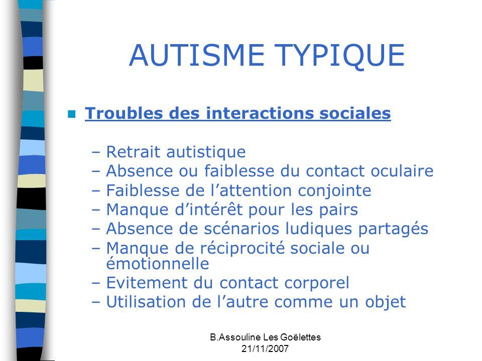 B.Assouline Les Goëlettes 21/11/2007 AUTISME TYPIQUE Troubles des interactions sociales –Retrait autistique –Absence ou faiblesse du contact oculaire