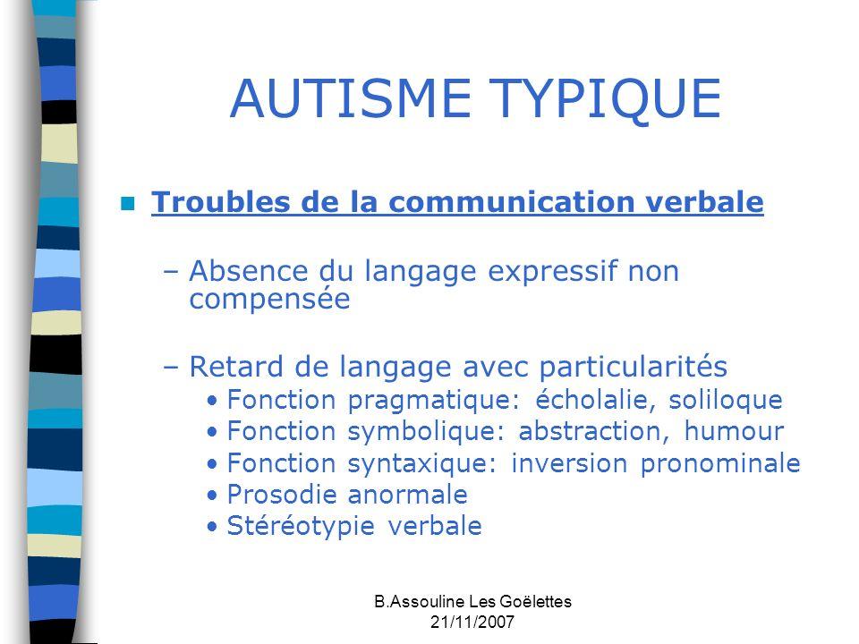 B.Assouline Les Goëlettes 21/11/2007 AUTISME TYPIQUE Troubles de la communication verbale –Absence du langage expressif non compensée –Retard de langa