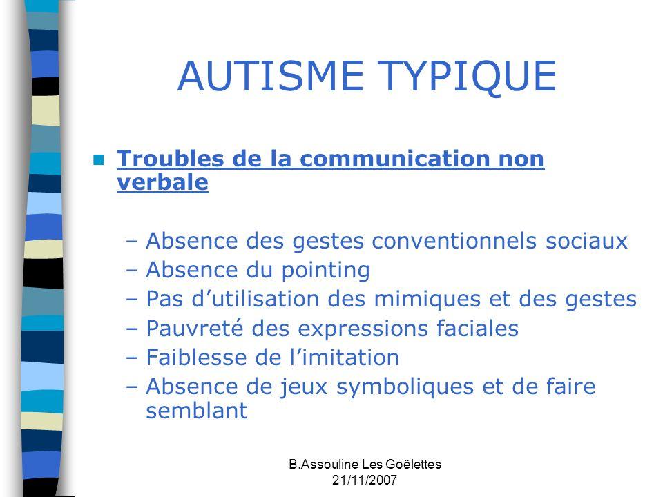 B.Assouline Les Goëlettes 21/11/2007 AUTISME TYPIQUE Troubles de la communication non verbale –Absence des gestes conventionnels sociaux –Absence du p