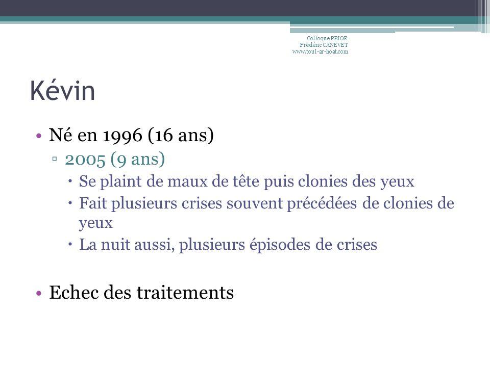 Kévin Né en 1996 (16 ans) 2005 (9 ans) Se plaint de maux de tête puis clonies des yeux Fait plusieurs crises souvent précédées de clonies de yeux La n