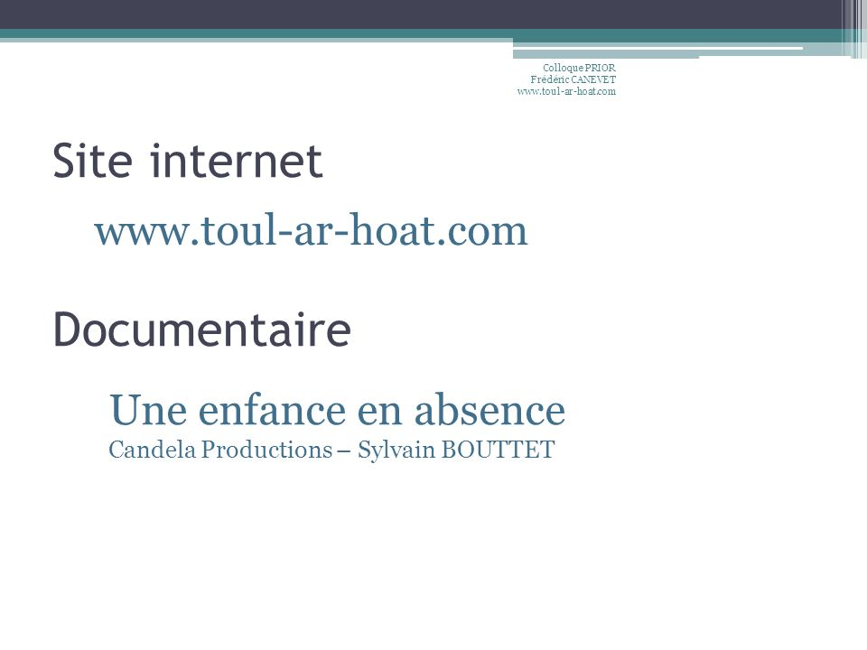 Site internet Colloque PRIOR Frédéric CANEVET www.toul-ar-hoat.com www.toul-ar-hoat.com Documentaire Une enfance en absence Candela Productions – Sylv