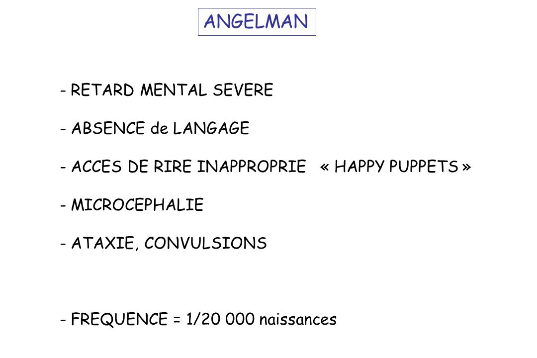 ANGELMAN - RETARD MENTAL SEVERE - ABSENCE de LANGAGE - ACCES DE RIRE INAPPROPRIE « HAPPY PUPPETS » - MICROCEPHALIE - ATAXIE, CONVULSIONS - FREQUENCE =