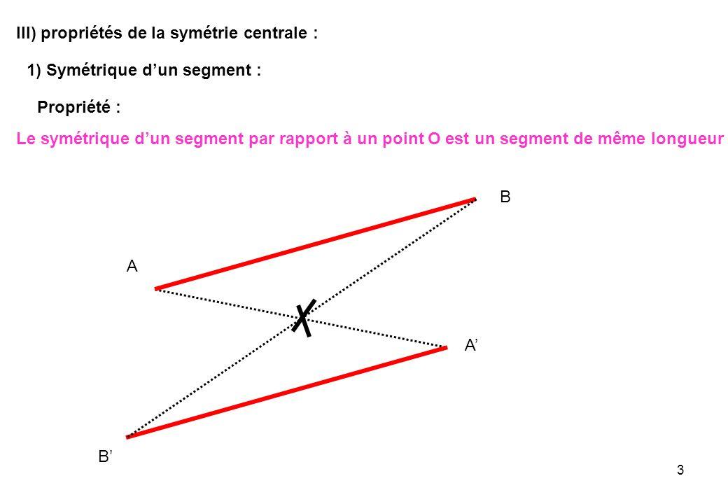 3 III) propriétés de la symétrie centrale : 1) Symétrique dun segment : Propriété : Le symétrique dun segment par rapport à un point O est un segment