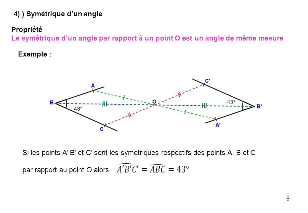 6 4) ) Symétrique dun angle Propriété Le symétrique dun angle par rapport à un point O est un angle de même mesure Exemple : Si les points A B et C so