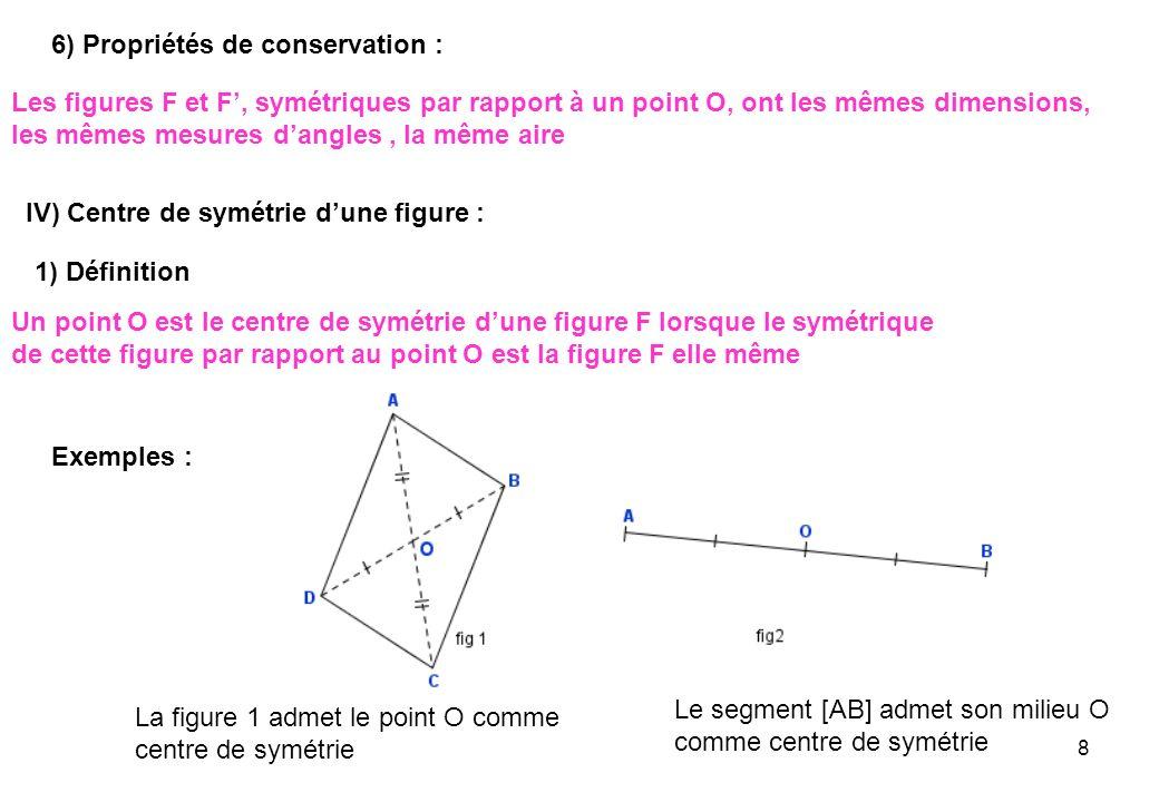 8 6) Propriétés de conservation : Les figures F et F, symétriques par rapport à un point O, ont les mêmes dimensions, les mêmes mesures dangles, la mê