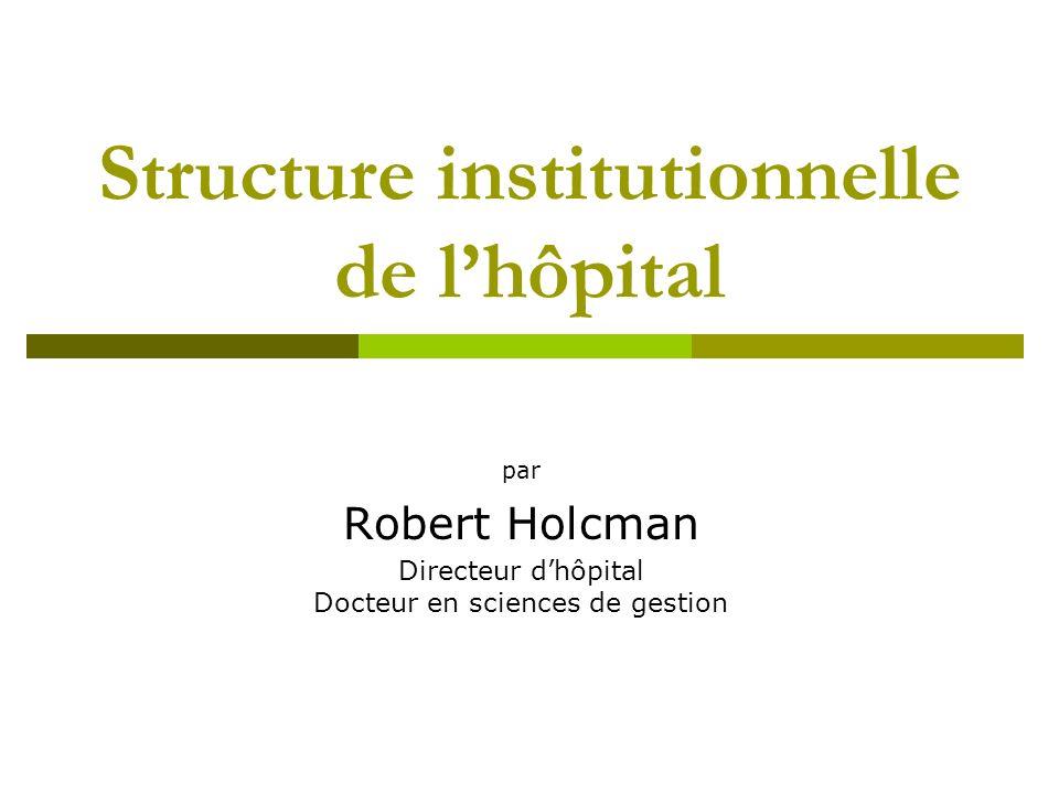 Structure institutionnelle de lhôpital par Robert Holcman Directeur dhôpital Docteur en sciences de gestion