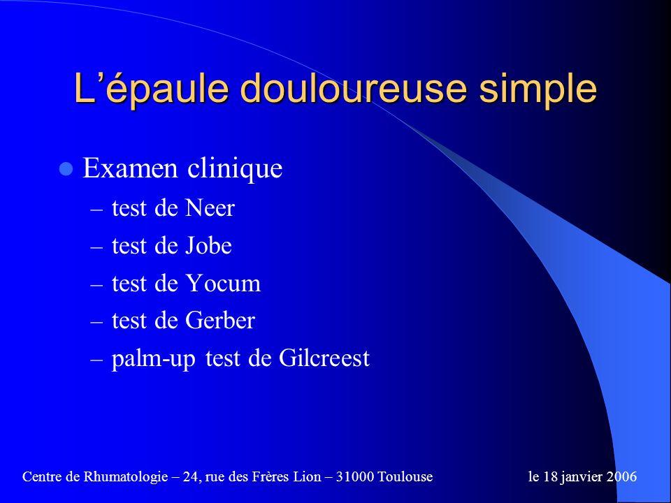 Centre de Rhumatologie – 24, rue des Frères Lion – 31000 Toulousele 18 janvier 2006 Lépaule douloureuse simple Examen clinique – test de Neer – test de Jobe – test de Yocum – test de Gerber – palm-up test de Gilcreest