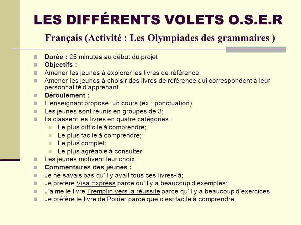 LES DIFFÉRENTS VOLETS O.S.E.R Français (Activité : Les Olympiades des grammaires ) Durée : 25 minutes au début du projet Objectifs : Amener les jeunes