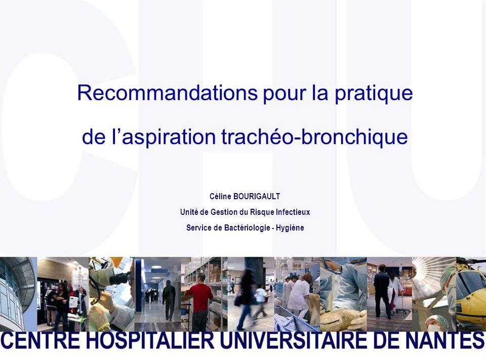 CENTRE HOSPITALIER UNIVERSITAIRE DE NANTES Page 1 Recommandations pour la pratique de laspiration trachéo-bronchique Céline BOURIGAULT Unité de Gestion du Risque Infectieux Service de Bactériologie - Hygiène