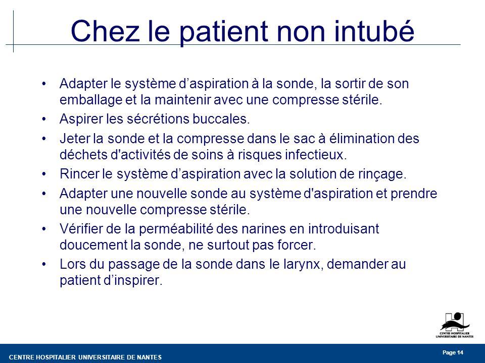 CENTRE HOSPITALIER UNIVERSITAIRE DE NANTES Page 14 Chez le patient non intubé Adapter le système daspiration à la sonde, la sortir de son emballage et la maintenir avec une compresse stérile.