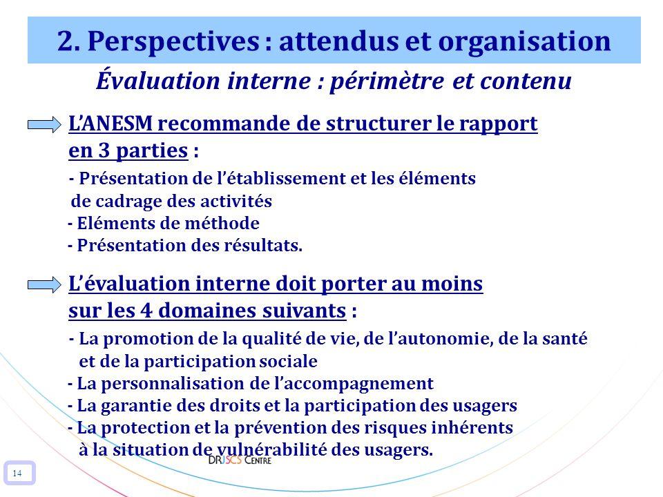 14 2. Perspectives : attendus et organisation Évaluation interne : périmètre et contenu LANESM recommande de structurer le rapport en 3 parties : - Pr
