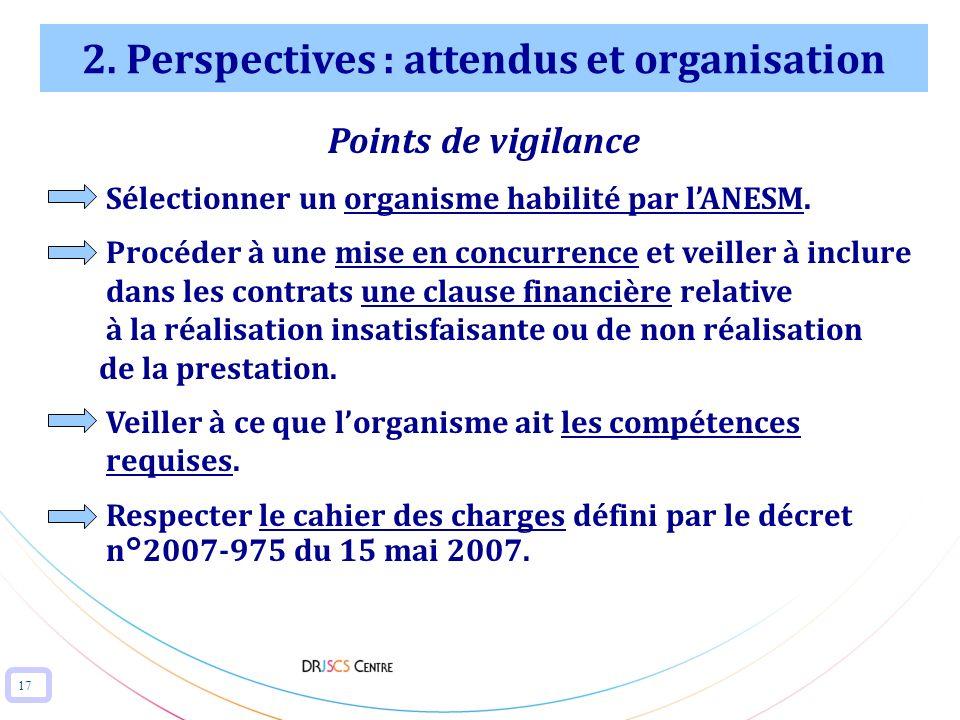 17 2. Perspectives : attendus et organisation Points de vigilance Sélectionner un organisme habilité par lANESM. Procéder à une mise en concurrence et