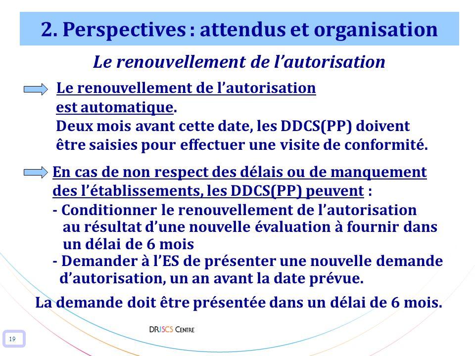 19 2. Perspectives : attendus et organisation Le renouvellement de lautorisation est automatique. Deux mois avant cette date, les DDCS(PP) doivent êtr