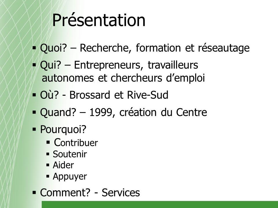 Quoi? – Recherche, formation et réseautage Qui? – Entrepreneurs, travailleurs autonomes et chercheurs demploi Où? - Brossard et Rive-Sud Quand? – 1999