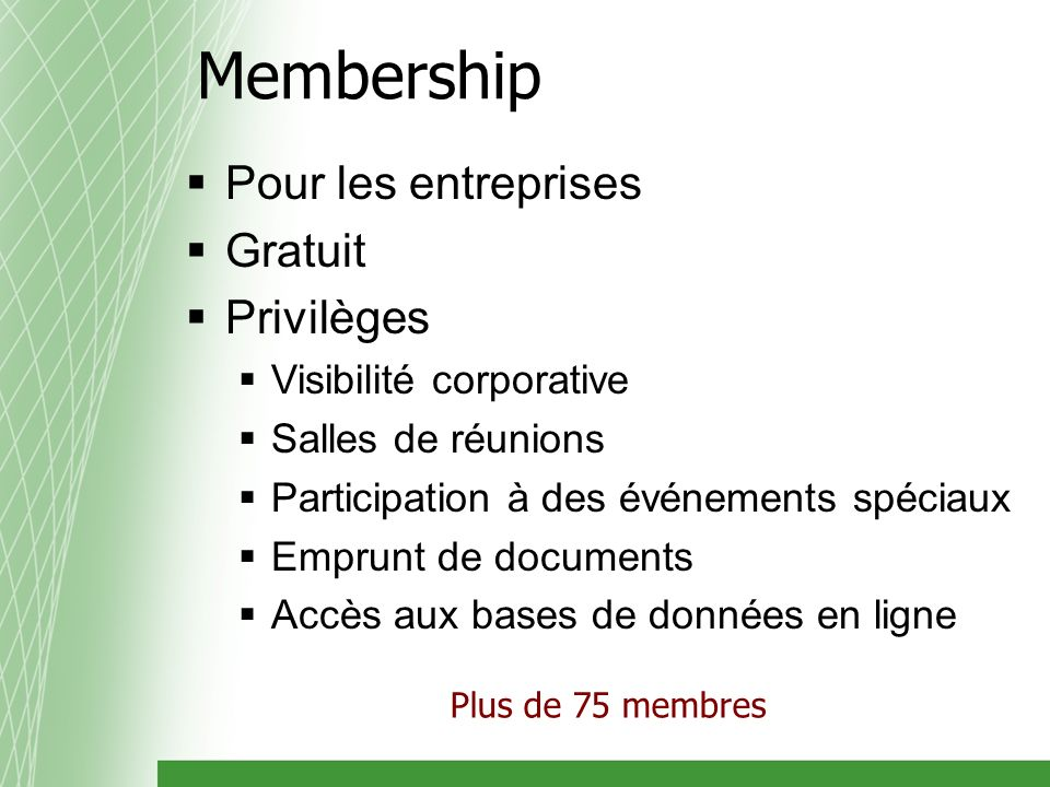 Membership Pour les entreprises Gratuit Privilèges Visibilité corporative Salles de réunions Participation à des événements spéciaux Emprunt de documents Accès aux bases de données en ligne Plus de 75 membres