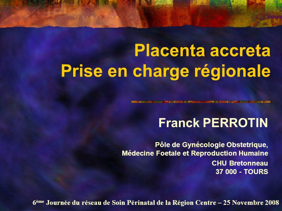 6 ème Journée du réseau de Soin Périnatal de la Région Centre – 25 Novembre 2008 Placenta accreta Prise en charge régionale Franck PERROTIN Pôle de Gy