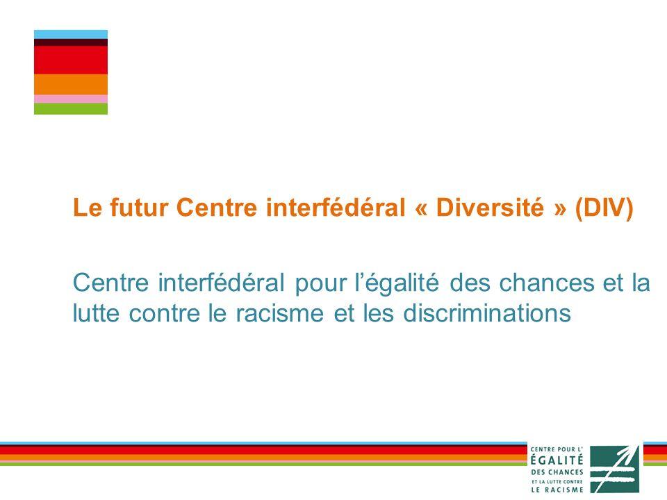Le futur Centre interfédéral « Diversité » (DIV) Centre interfédéral pour légalité des chances et la lutte contre le racisme et les discriminations