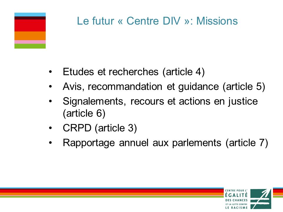 Le futur « Centre DIV »: Missions Etudes et recherches (article 4) Avis, recommandation et guidance (article 5) Signalements, recours et actions en justice (article 6) CRPD (article 3) Rapportage annuel aux parlements (article 7)
