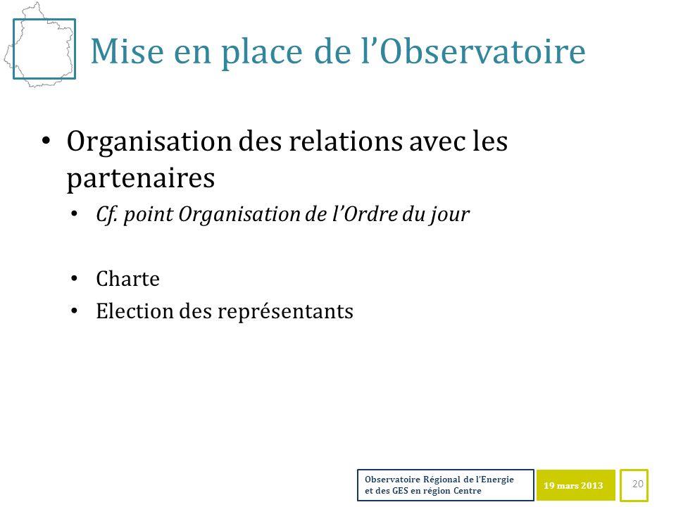 19 mars 2013 Observatoire Régional de lEnergie et des GES en région Centre 19 mars 2013 Mise en place de lObservatoire Organisation des relations avec les partenaires Cf.
