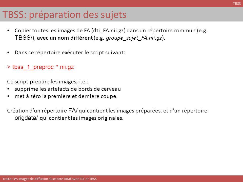 Traiter les images de diffusion du centre IRMf avec FSL et TBSS TBSS: préparation des sujets TBSS Copier toutes les images de FA (dti_FA.nii.gz) dans