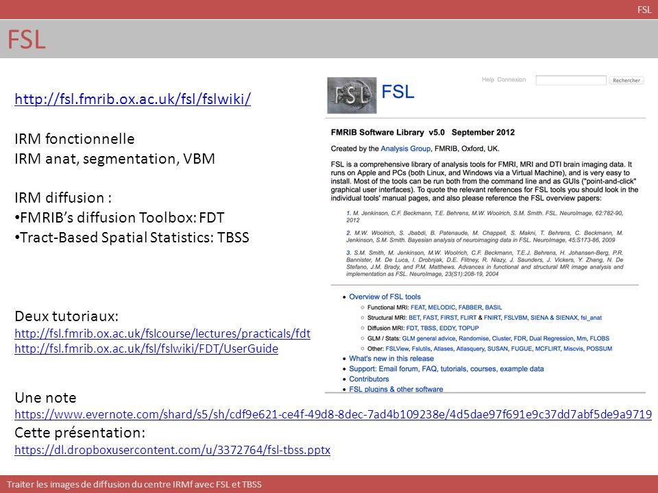 Traiter les images de diffusion du centre IRMf avec FSL et TBSS Masque du cerveau et BET FSL sujet_dwi.nii nodif.nii sujet_t2.nii nodif nodif_brain Valeur par défaut: 0.5 Probablement à baisser (0.3-0.5) A vérifier avec FLSVIEW