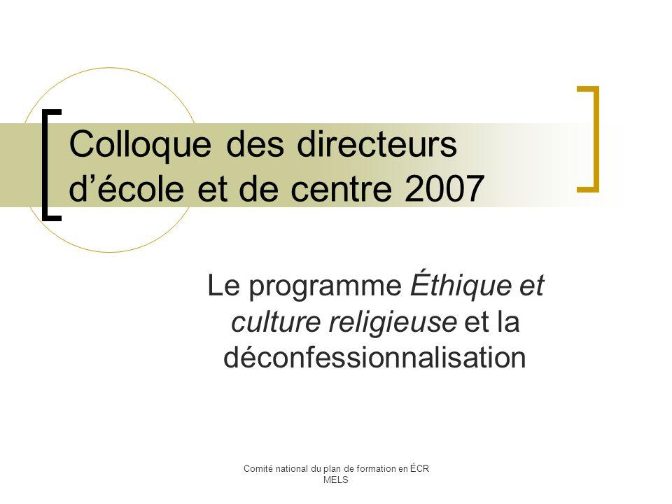 Comité national du plan de formation en ÉCR MELS Colloque des directeurs décole et de centre 2007 Le programme Éthique et culture religieuse et la déconfessionnalisation