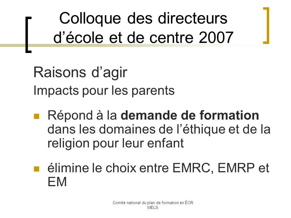 Comité national du plan de formation en ÉCR MELS Colloque des directeurs décole et de centre 2007 Raisons dagir Impacts pour les parents Répond à la demande de formation dans les domaines de léthique et de la religion pour leur enfant élimine le choix entre EMRC, EMRP et EM