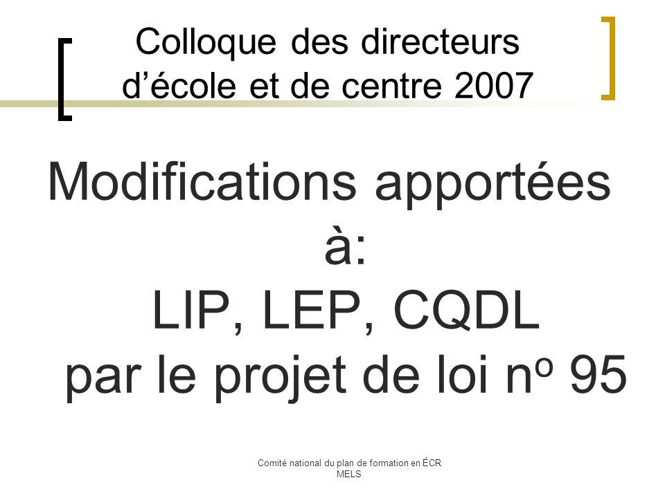 Comité national du plan de formation en ÉCR MELS Colloque des directeurs décole et de centre 2007 Modifications apportées à: LIP, LEP, CQDL par le projet de loi n o 95