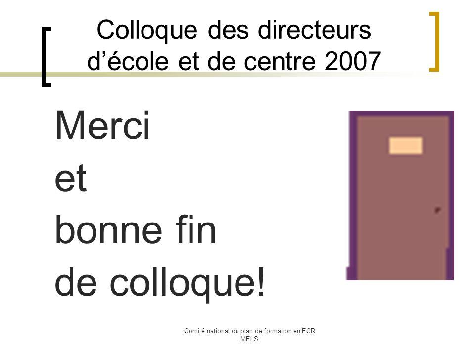 Comité national du plan de formation en ÉCR MELS Colloque des directeurs décole et de centre 2007 Merci et bonne fin de colloque!