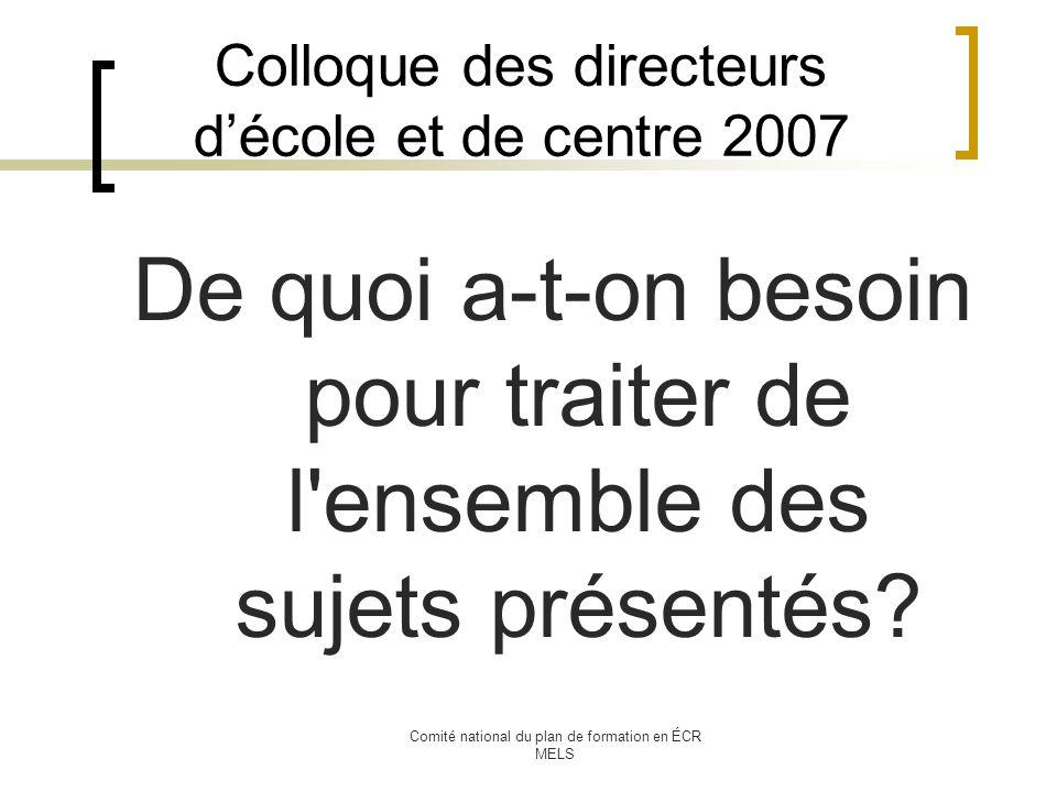 Comité national du plan de formation en ÉCR MELS Colloque des directeurs décole et de centre 2007 De quoi a-t-on besoin pour traiter de l ensemble des sujets présentés