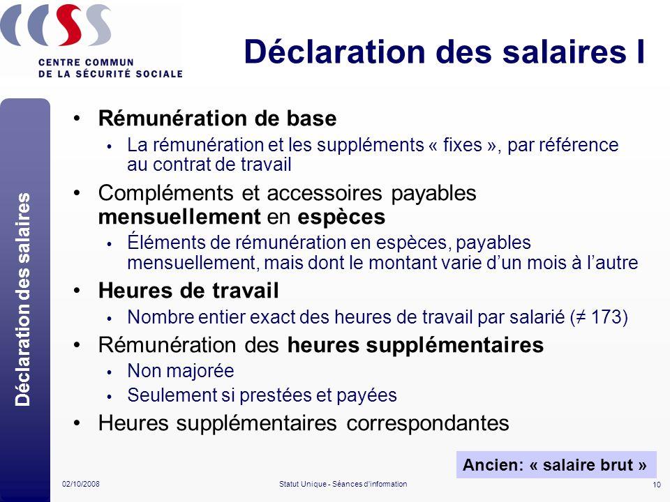 10 02/10/2008Statut Unique - Séances d'information Déclaration des salaires I Rémunération de base La rémunération et les suppléments « fixes », par r