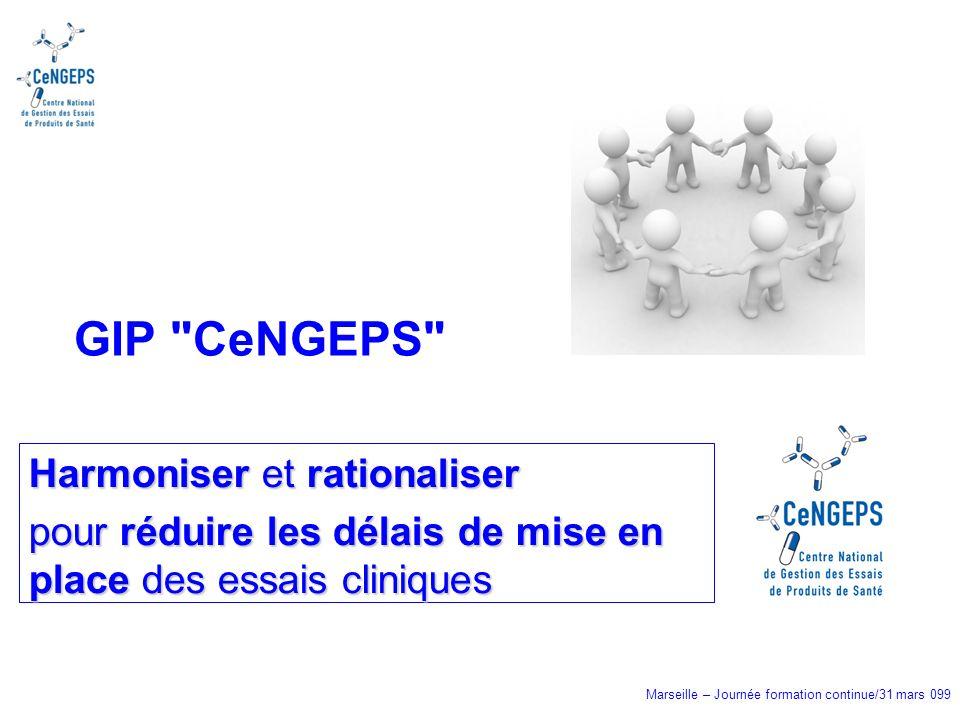 Marseille – Journée formation continue/31 mars 099 Harmoniser et rationaliser pour réduire les délais de mise en place des essais cliniques GIP CeNGEPS