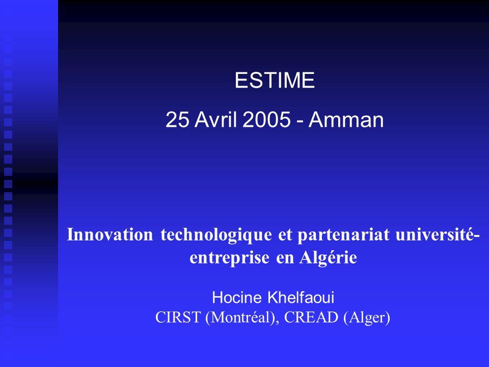 Innovation technologique et partenariat université- entreprise en Algérie Hocine Khelfaoui CIRST (Montréal), CREAD (Alger) ESTIME 25 Avril 2005 - Amma
