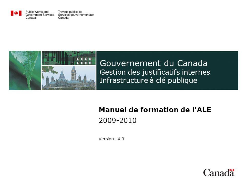 Gouvernement du Canada Gestion des justificatifs internes Infrastructure à clé publique Manuel de formation de lALE 2009-2010 Version: 4.0