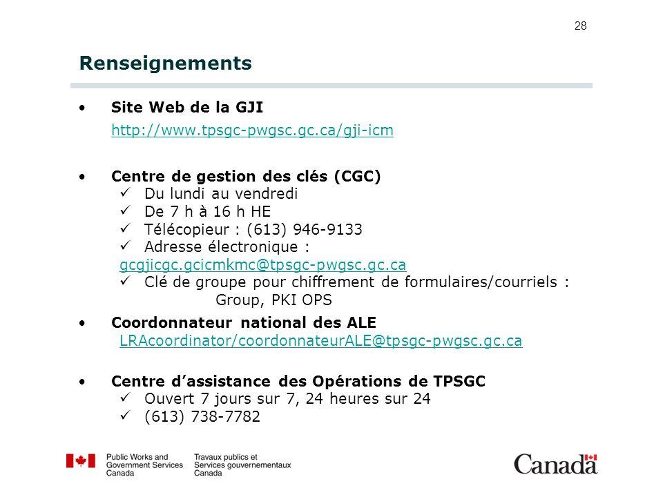 28 Renseignements Site Web de la GJI http://www.tpsgc-pwgsc.gc.ca/gji-icm Centre de gestion des clés (CGC) Du lundi au vendredi De 7 h à 16 h HE Téléc