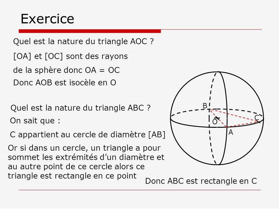 Exercice Quel est la nature du triangle AOC ? O A B [OA] et [OC] sont des rayons de la sphère donc OA = OC Donc AOB est isocèle en O On sait que : C a
