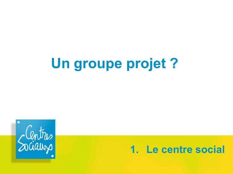 Un groupe projet ? 1. Le centre social