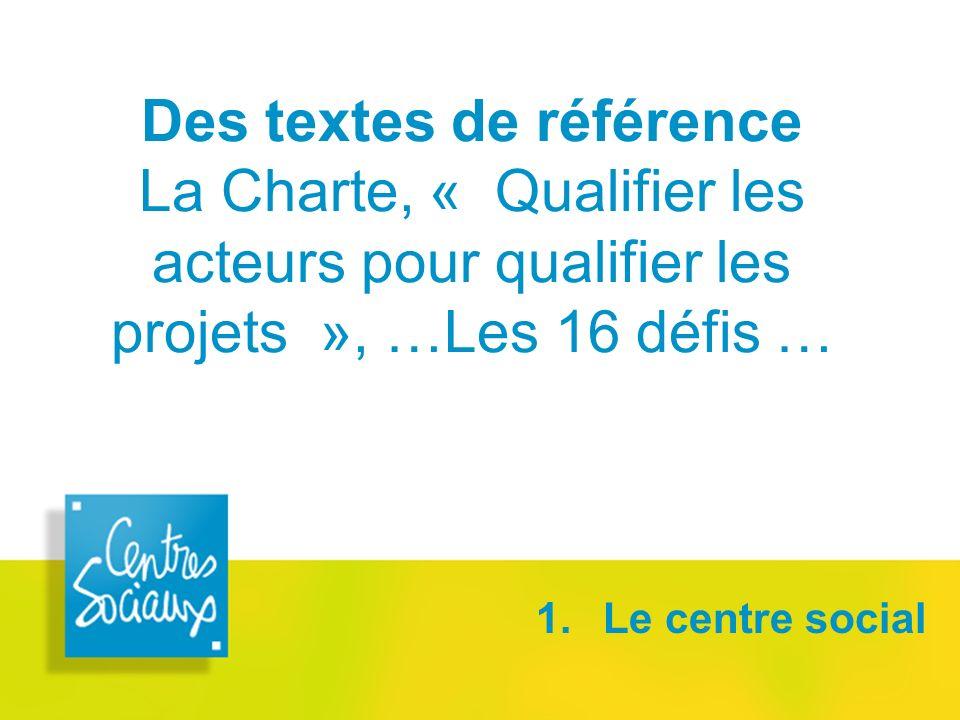 Des textes de référence La Charte, « Qualifier les acteurs pour qualifier les projets », …Les 16 défis … 1. Le centre social