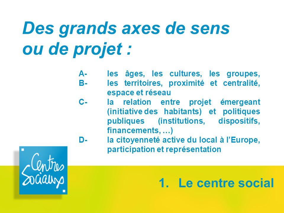 Des grands axes de sens ou de projet : 1. Le centre social A-les âges, les cultures, les groupes, B- les territoires, proximité et centralité, espace