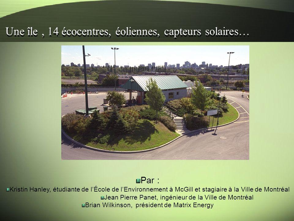 Une île, 14 écocentres, éoliennes, capteurs solaires… Par : Kristin Hanley, étudiante de lÉcole de lEnvironnement à McGill et stagiaire à la Ville de Montréal Jean Pierre Panet, ingénieur de la Ville de Montréal Brian Wilkinson, président de Matrix Energy