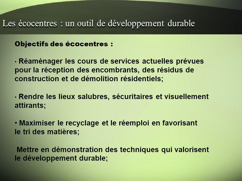 Les écocentres : un outil de développement durable Objectifs des éco centres : Réaménager les cours de services actuelles prévues pour la réception des encombrants, des résidus de construction et de démolition résidentiels; Rendre les lieux salubres, sécuritaires et visuellement attirants; Maximiser le recyclage et le réemploi en favorisant le tri des matières; Mettre en démonstration des techniques qui valorisent le développement durable;