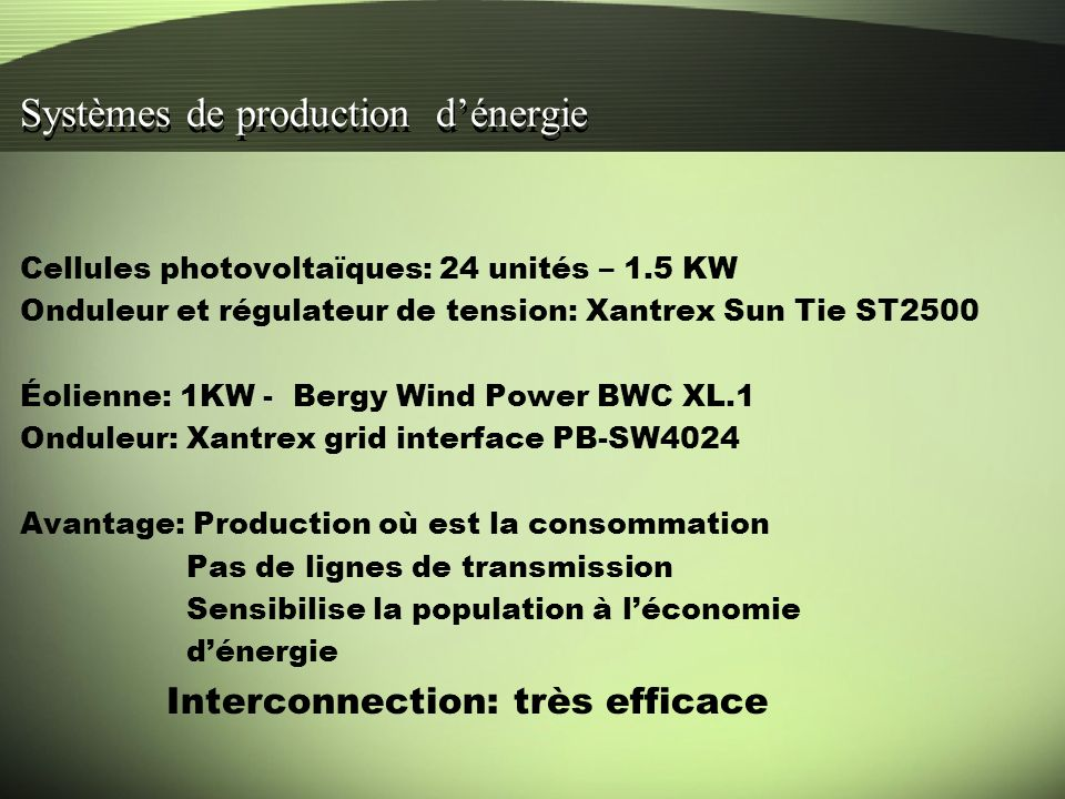 Systèmes de production dénergie Cellules photovoltaïques: 24 unités – 1.5 KW Onduleur et régulateur de tension: Xantrex Sun Tie ST2500 Éolienne: 1KW - Bergy Wind Power BWC XL.1 Onduleur: Xantrex grid interface PB-SW4024 Avantage: Production où est la consommation Pas de lignes de transmission Sensibilise la population à léconomie dénergie Interconnection: très efficace