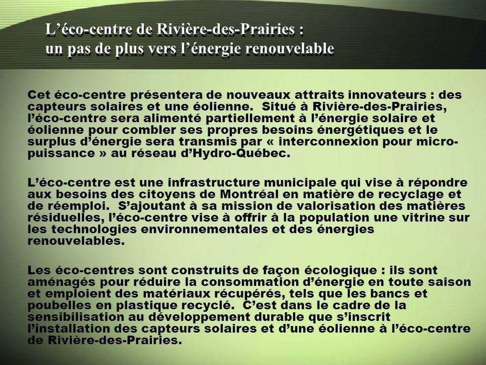 Léco-centre de Rivière-des-Prairies : un pas de plus vers lénergie renouvelable Le projet est le fruit dune collaboration entre la Ville de Montréal et Hydro-Québec (Laboratoire des technologies de lénergie, Secteur des normes du réseau) avec lassistance des firmes montréalaises Énergie Matrix et Technika.