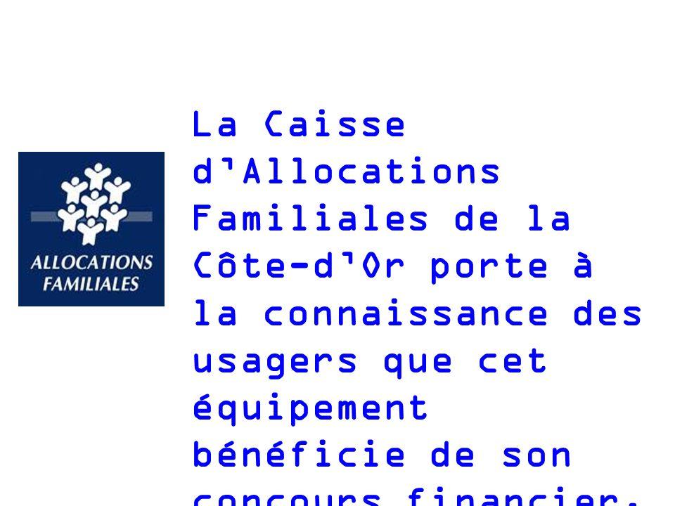 La Caisse dAllocations Familiales de la Côte-dOr porte à la connaissance des usagers que cet équipement bénéficie de son concours financier.